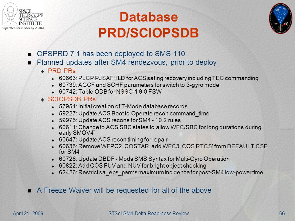 April 21, 2009STScI SM4 Delta Readiness Review66 Database PRD/SCIOPSDB OPSPRD 7.1 has been deployed to SMS 110 Planned updates after SM4 rendezvous, p