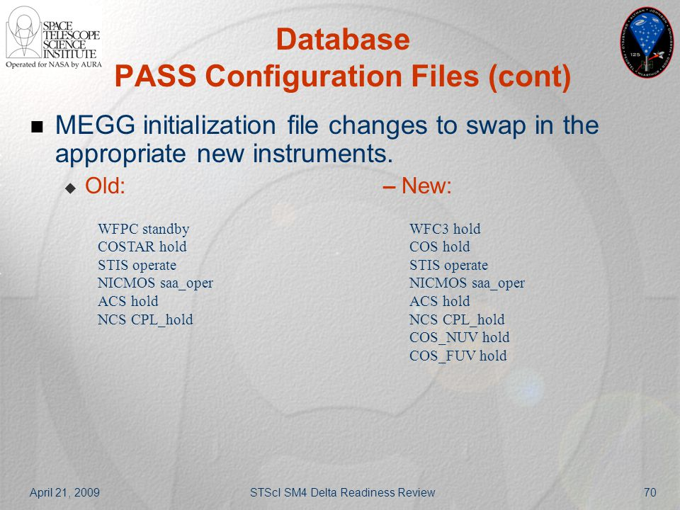 April 21, 2009STScI SM4 Delta Readiness Review70 Database PASS Configuration Files (cont) MEGG initialization file changes to swap in the appropriate