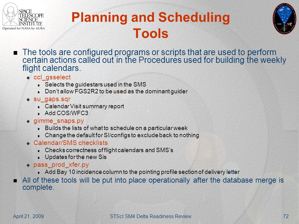 April 21, 2009STScI SM4 Delta Readiness Review72 Planning and Scheduling Tools The tools are configured programs or scripts that are used to perform c