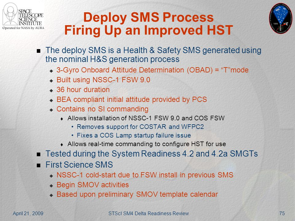 April 21, 2009STScI SM4 Delta Readiness Review75 Deploy SMS Process Firing Up an Improved HST The deploy SMS is a Health & Safety SMS generated using
