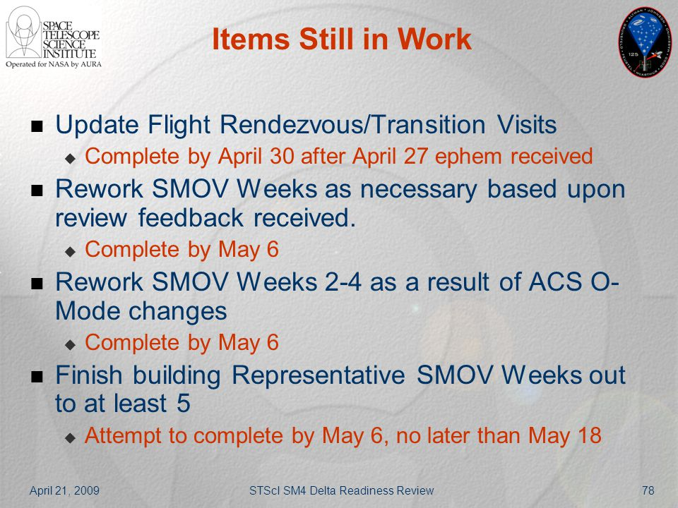 April 21, 2009STScI SM4 Delta Readiness Review78 Items Still in Work Update Flight Rendezvous/Transition Visits  Complete by April 30 after April 27
