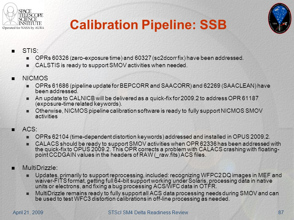 April 21, 2009STScI SM4 Delta Readiness Review87 Calibration Pipeline: SSB STIS: OPRs 60326 (zero-exposure time) and 60327 (sc2dcorr fix) have been ad