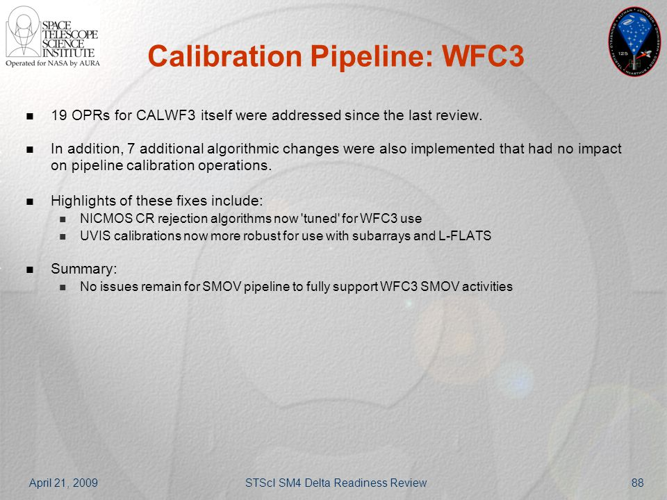 April 21, 2009STScI SM4 Delta Readiness Review88 Calibration Pipeline: WFC3 19 OPRs for CALWF3 itself were addressed since the last review. In additio