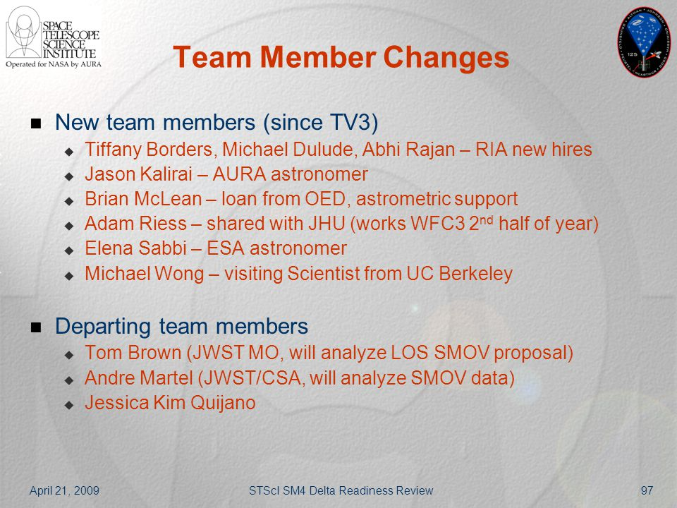 April 21, 2009STScI SM4 Delta Readiness Review97 Team Member Changes New team members (since TV3)  Tiffany Borders, Michael Dulude, Abhi Rajan – RIA