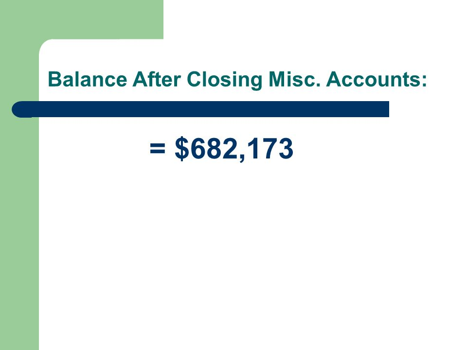 Balance After Closing Misc. Accounts: = $682,173