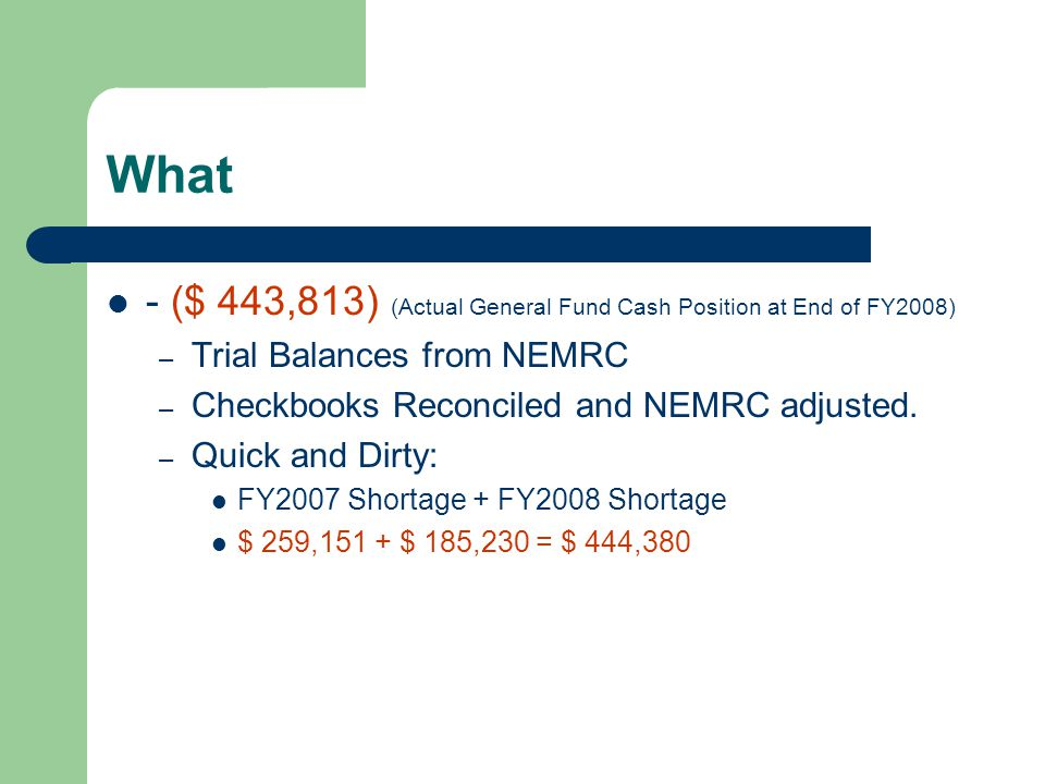 What - ($ 443,813) (Actual General Fund Cash Position at End of FY2008) – Trial Balances from NEMRC – Checkbooks Reconciled and NEMRC adjusted.