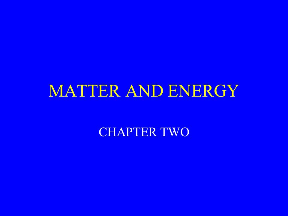 MATTER AND ENERGY CHAPTER TWO
