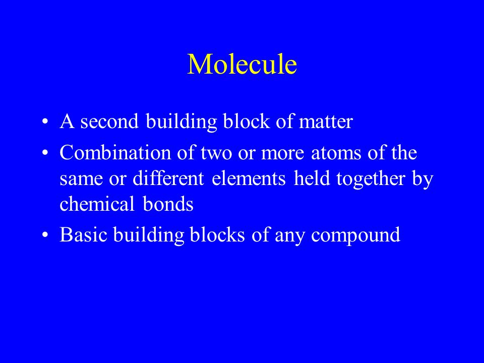Molecule A second building block of matter Combination of two or more atoms of the same or different elements held together by chemical bonds Basic building blocks of any compound