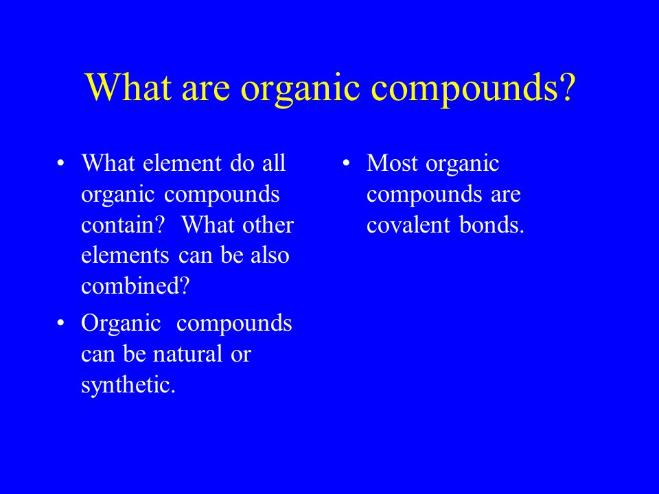 What are organic compounds? What element do all organic compounds contain? What other elements can be also combined? Organic compounds can be natural