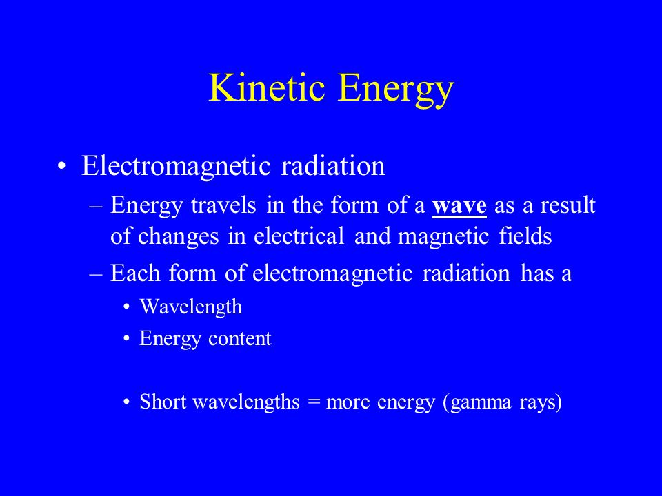 Kinetic Energy Electromagnetic radiation –Energy travels in the form of a wave as a result of changes in electrical and magnetic fields –Each form of electromagnetic radiation has a Wavelength Energy content Short wavelengths = more energy (gamma rays)