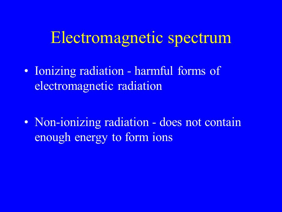 Electromagnetic spectrum Ionizing radiation - harmful forms of electromagnetic radiation Non-ionizing radiation - does not contain enough energy to form ions