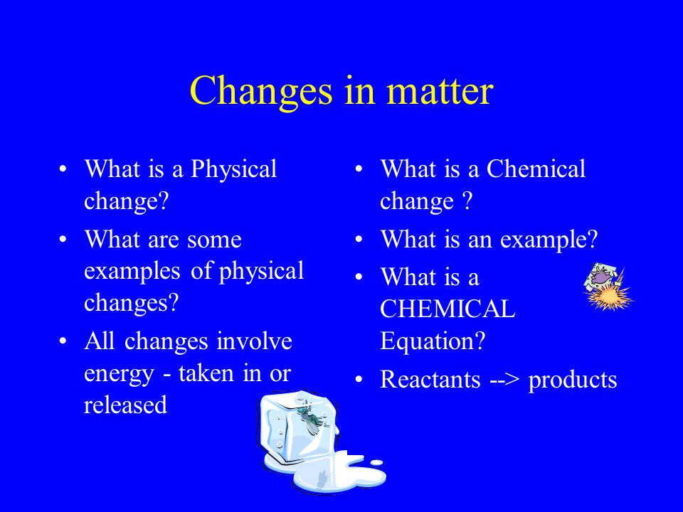 Changes in matter What is a Physical change. What are some examples of physical changes.