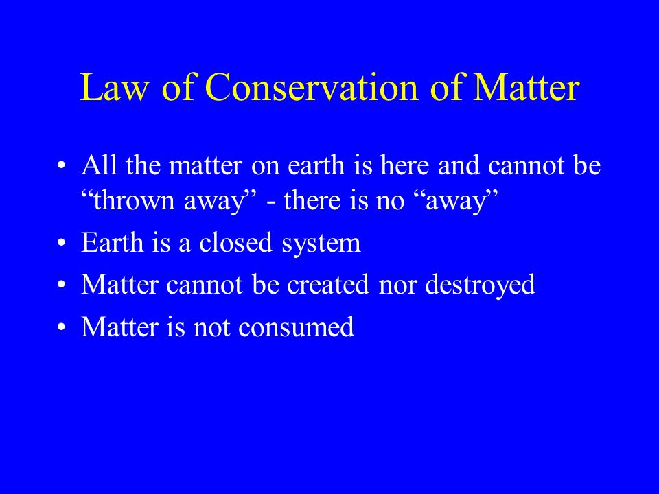 Law of Conservation of Matter All the matter on earth is here and cannot be thrown away - there is no away Earth is a closed system Matter cannot be created nor destroyed Matter is not consumed