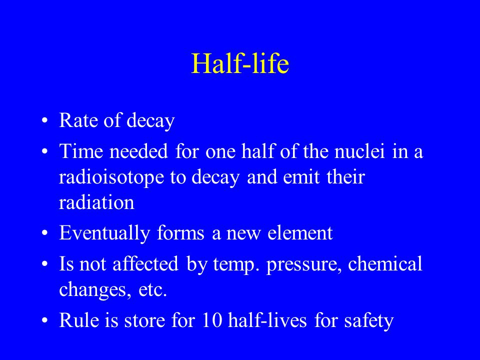 Half-life Rate of decay Time needed for one half of the nuclei in a radioisotope to decay and emit their radiation Eventually forms a new element Is not affected by temp.