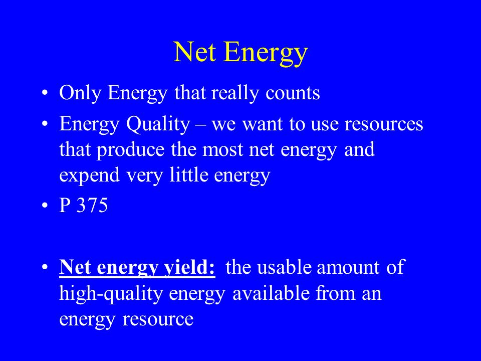 Net Energy Only Energy that really counts Energy Quality – we want to use resources that produce the most net energy and expend very little energy P 375 Net energy yield: the usable amount of high-quality energy available from an energy resource