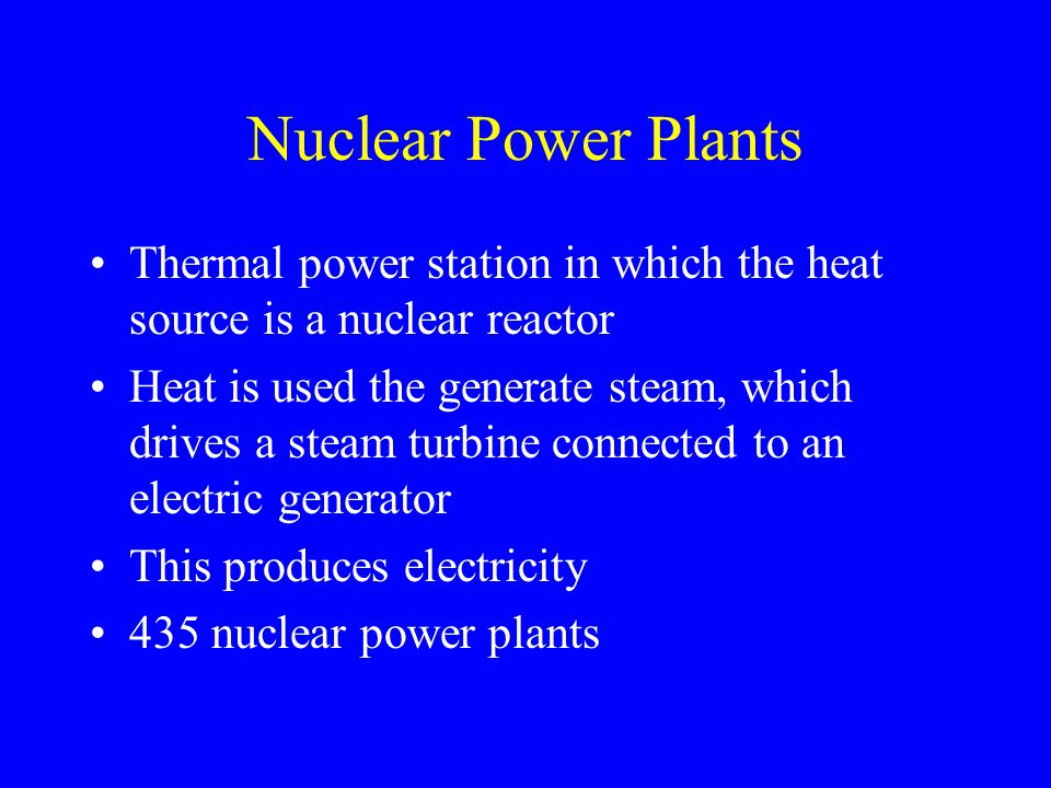 Nuclear Power Plants Thermal power station in which the heat source is a nuclear reactor Heat is used the generate steam, which drives a steam turbine connected to an electric generator This produces electricity 435 nuclear power plants