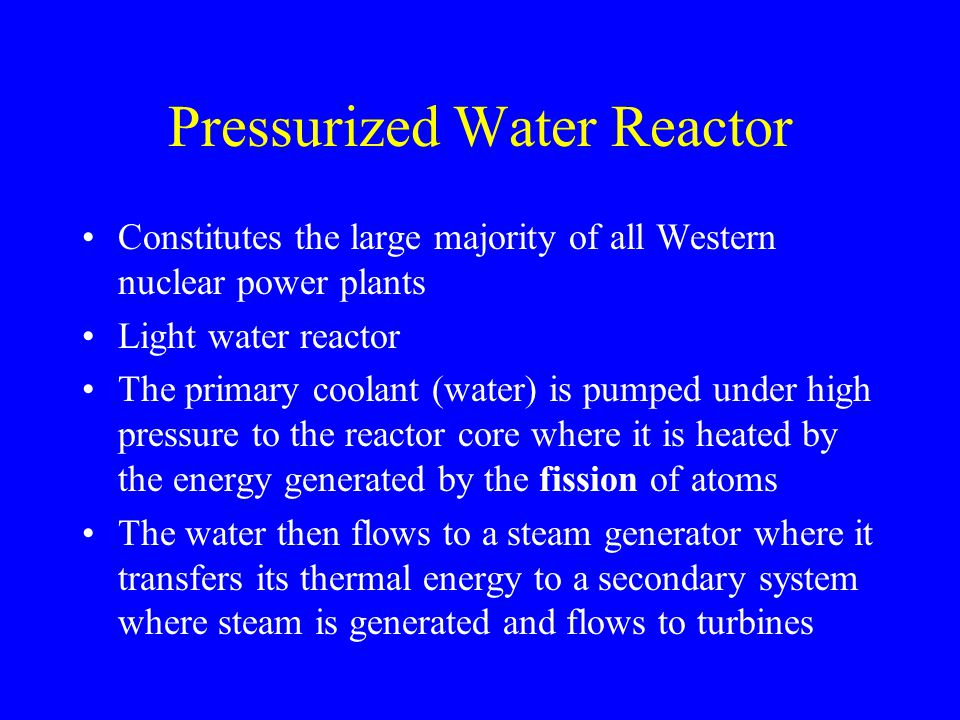 Pressurized Water Reactor Constitutes the large majority of all Western nuclear power plants Light water reactor The primary coolant (water) is pumped under high pressure to the reactor core where it is heated by the energy generated by the fission of atoms The water then flows to a steam generator where it transfers its thermal energy to a secondary system where steam is generated and flows to turbines