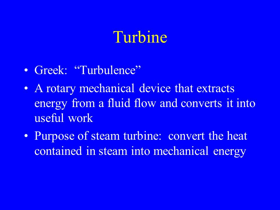 "Turbine Greek: ""Turbulence"" A rotary mechanical device that extracts energy from a fluid flow and converts it into useful work Purpose of steam turbin"