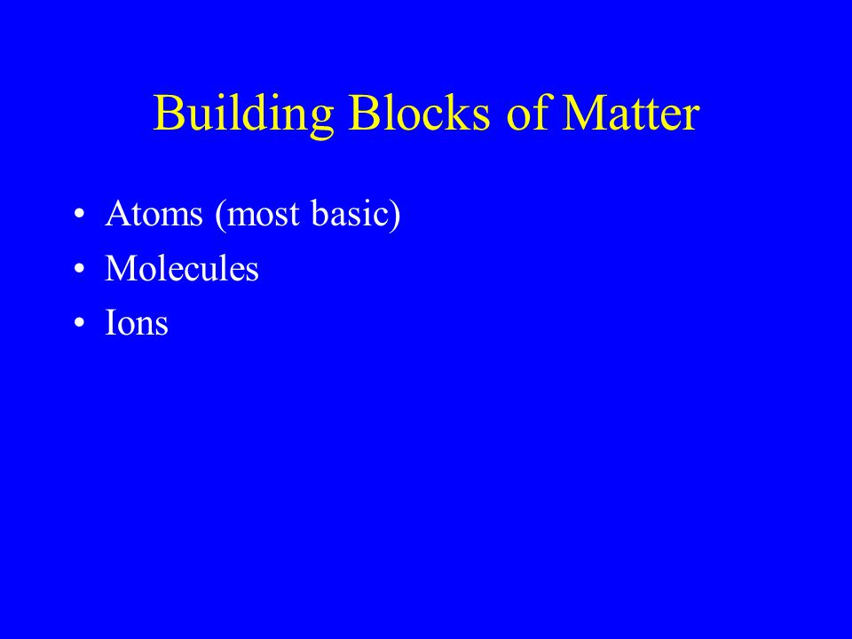 Building Blocks of Matter Atoms (most basic) Molecules Ions