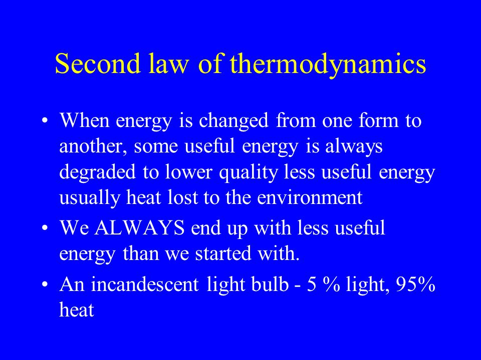 Second law of thermodynamics When energy is changed from one form to another, some useful energy is always degraded to lower quality less useful energy usually heat lost to the environment We ALWAYS end up with less useful energy than we started with.