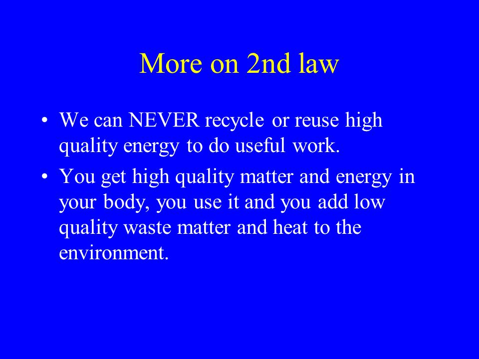 More on 2nd law We can NEVER recycle or reuse high quality energy to do useful work. You get high quality matter and energy in your body, you use it a