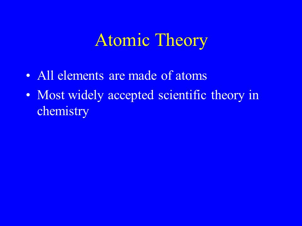Atomic Theory All elements are made of atoms Most widely accepted scientific theory in chemistry