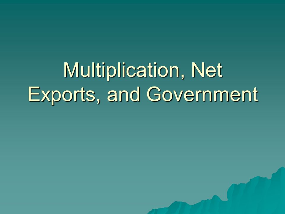 Multiplication, Net Exports, and Government