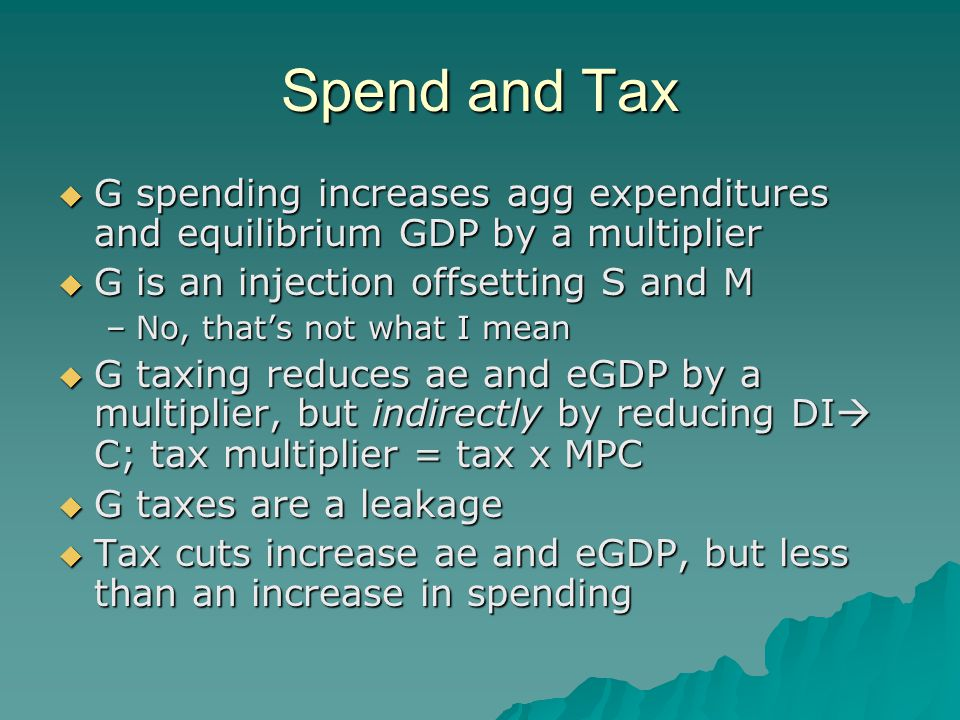 Spend and Tax  G spending increases agg expenditures and equilibrium GDP by a multiplier  G is an injection offsetting S and M –No, that's not what I mean  G taxing reduces ae and eGDP by a multiplier, but indirectly by reducing DI  C; tax multiplier = tax x MPC  G taxes are a leakage  Tax cuts increase ae and eGDP, but less than an increase in spending