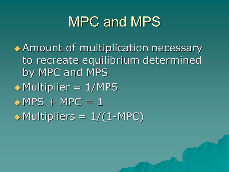 MPC and MPS  Amount of multiplication necessary to recreate equilibrium determined by MPC and MPS  Multiplier = 1/MPS  MPS + MPC = 1  Multipliers