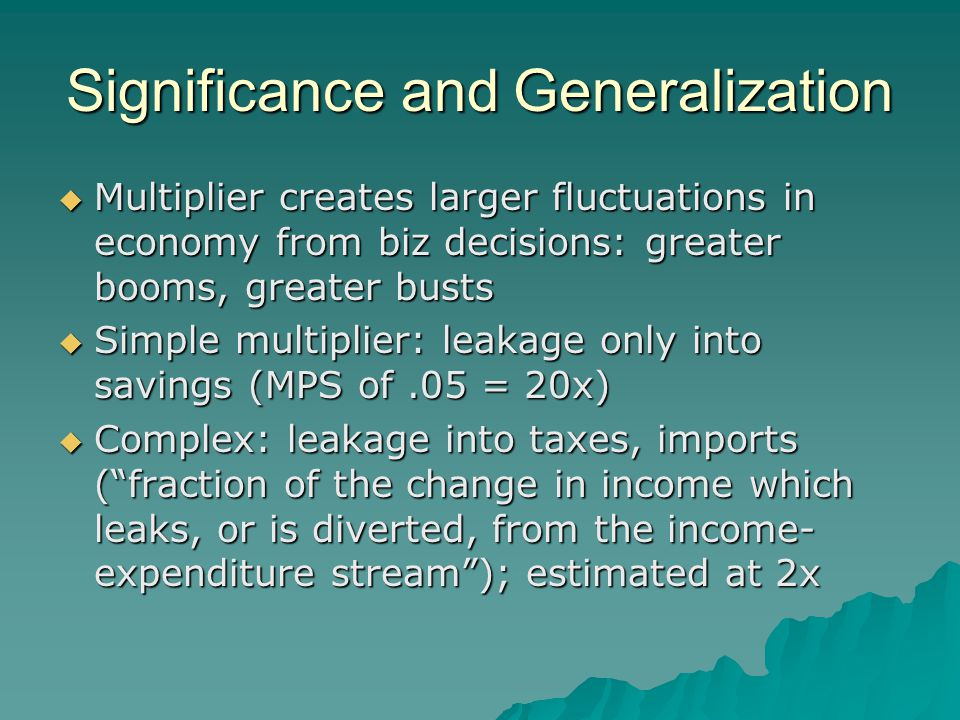 Significance and Generalization  Multiplier creates larger fluctuations in economy from biz decisions: greater booms, greater busts  Simple multipli