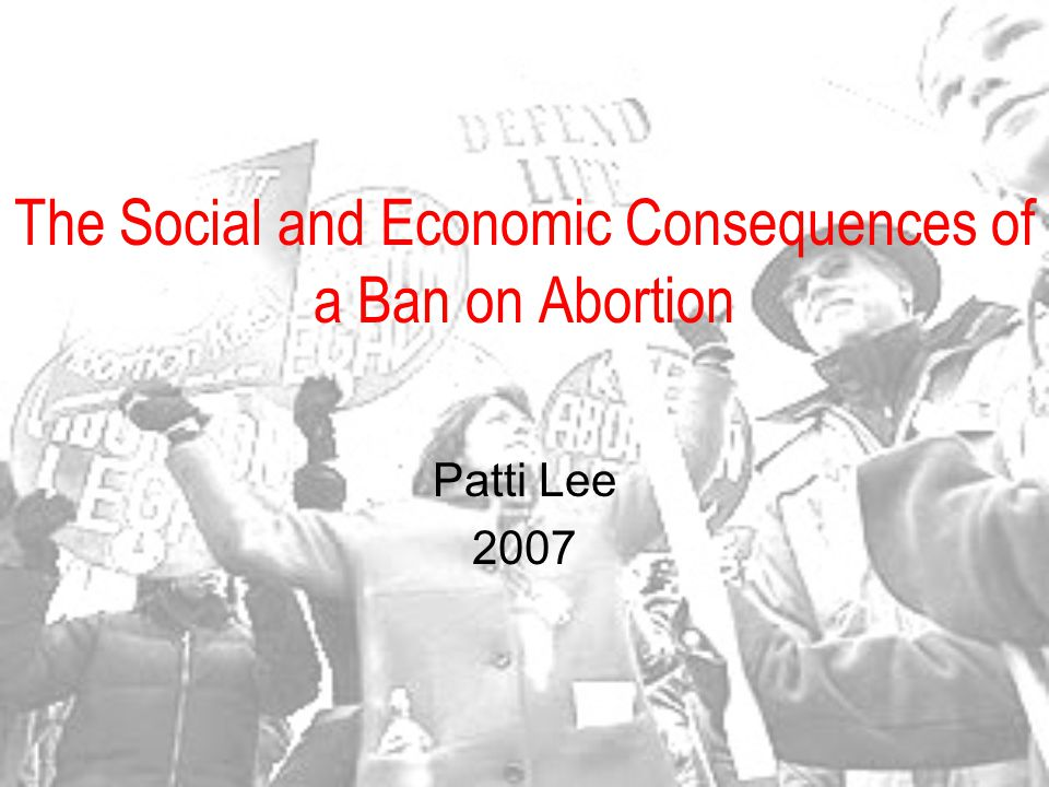 The Social and Economic Consequences of a Ban on Abortion Patti Lee 2007