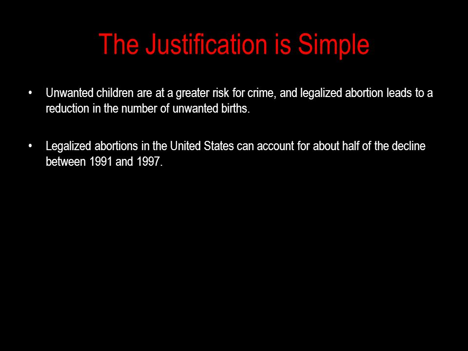 The Justification is Simple Unwanted children are at a greater risk for crime, and legalized abortion leads to a reduction in the number of unwanted births.