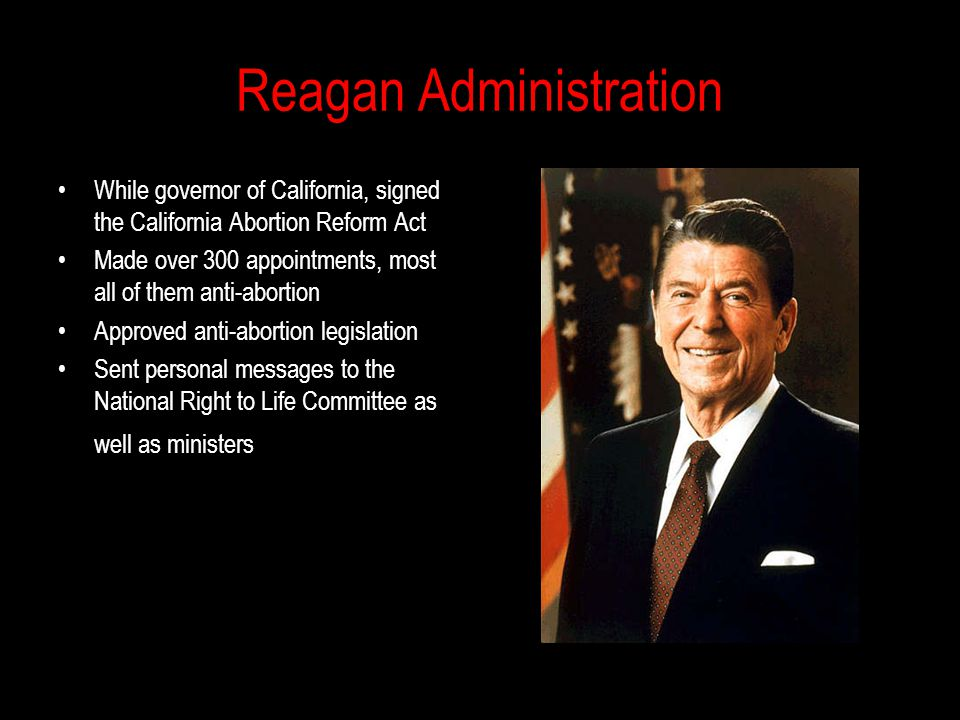 Reagan Administration While governor of California, signed the California Abortion Reform Act Made over 300 appointments, most all of them anti-abortion Approved anti-abortion legislation Sent personal messages to the National Right to Life Committee as well as ministers
