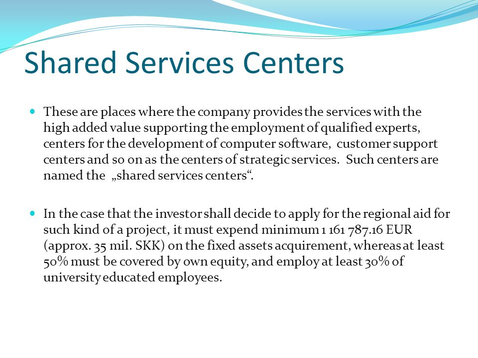 Shared Services Centers These are places where the company provides the services with the high added value supporting the employment of qualified experts, centers for the development of computer software, customer support centers and so on as the centers of strategic services.
