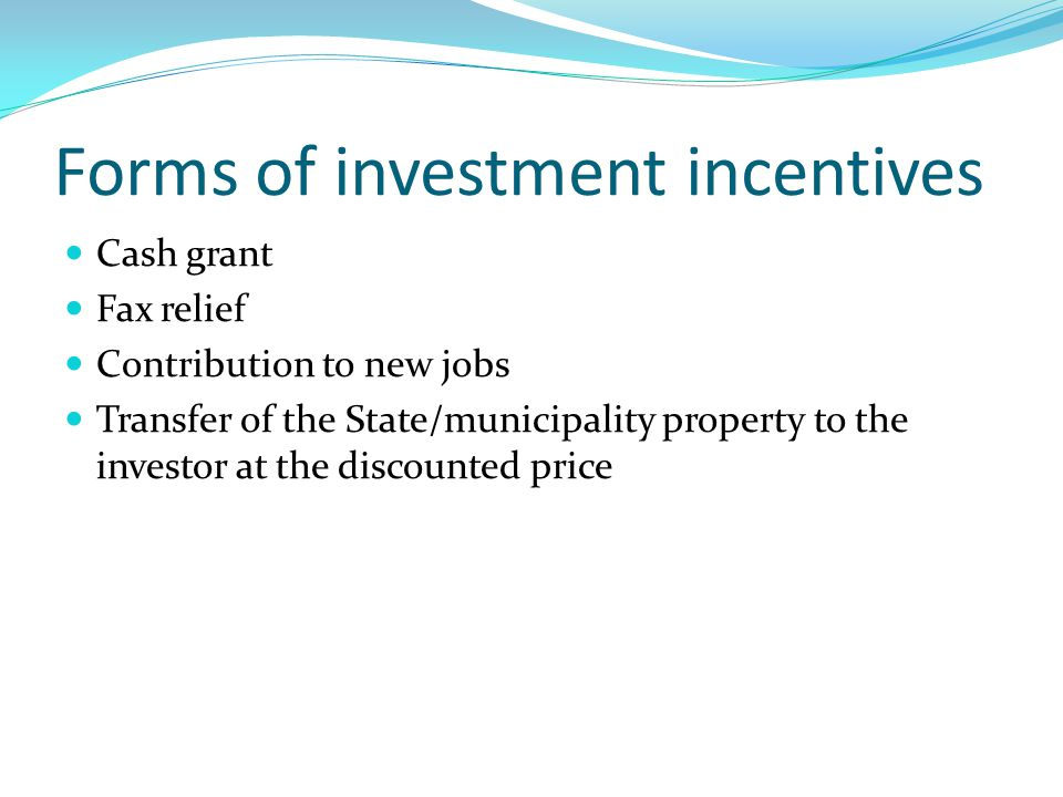 Forms of investment incentives Cash grant Fax relief Contribution to new jobs Transfer of the State/municipality property to the investor at the discounted price