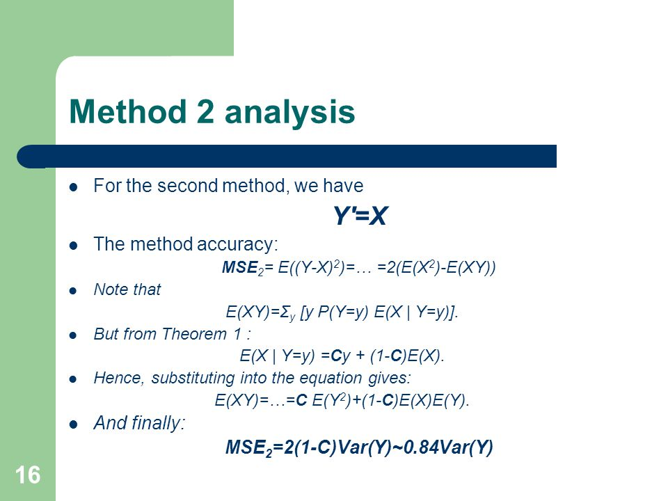 16 Method 2 analysis For the second method, we have Y =X The method accuracy: MSE 2 = E((Y-X) 2 )=… =2(E(X 2 )-E(XY)) Note that E(XY)=Σ y [y P(Y=y) E(X | Y=y)].