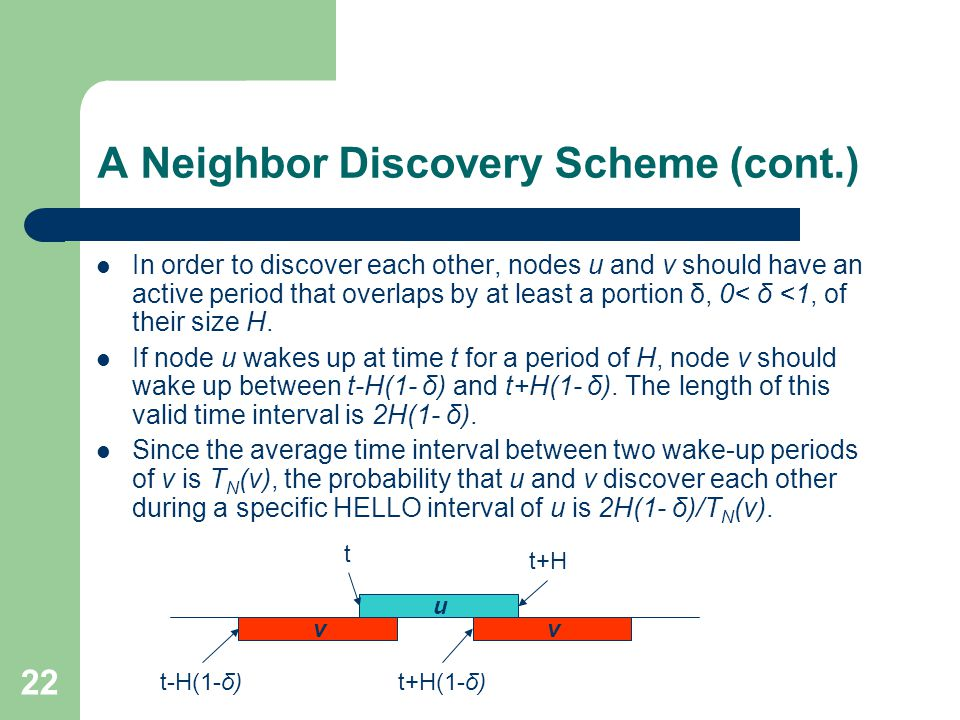 22 A Neighbor Discovery Scheme (cont.) In order to discover each other, nodes u and v should have an active period that overlaps by at least a portion δ, 0< δ <1, of their size H.