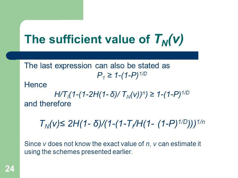 24 The sufficient value of T N (v) The last expression can also be stated as P 1 ≥ 1-(1-P) 1/D Hence H/T I (1-(1-2H(1- δ)/ T N (v)) n ) ≥ 1-(1-P) 1/D and therefore T N (v)≤ 2H(1- δ)/(1-(1-T I /H(1- (1-P) 1/D )() 1/n Since v does not know the exact value of n, v can estimate it using the schemes presented earlier.