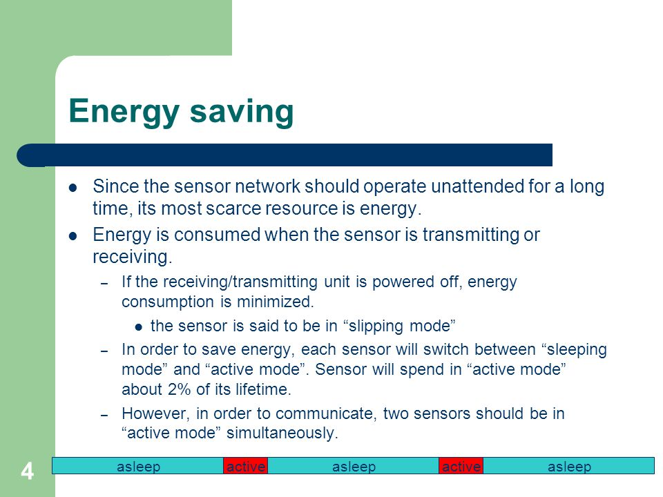 4 Energy saving Since the sensor network should operate unattended for a long time, its most scarce resource is energy.