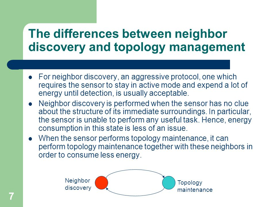 7 The differences between neighbor discovery and topology management For neighbor discovery, an aggressive protocol, one which requires the sensor to stay in active mode and expend a lot of energy until detection, is usually acceptable.