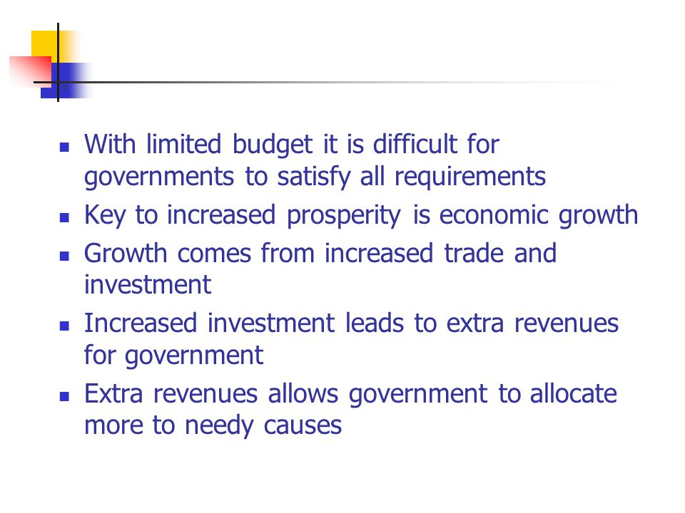 . With limited budget it is difficult for governments to satisfy all requirements Key to increased prosperity is economic growth Growth comes from increased trade and investment Increased investment leads to extra revenues for government Extra revenues allows government to allocate more to needy causes