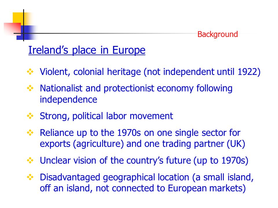 Ireland's place in Europe Background  Violent, colonial heritage (not independent until 1922)  Nationalist and protectionist economy following independence  Strong, political labor movement  Reliance up to the 1970s on one single sector for exports (agriculture) and one trading partner (UK)  Unclear vision of the country's future (up to 1970s)  Disadvantaged geographical location (a small island, off an island, not connected to European markets)