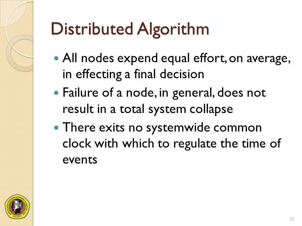 Distributed Algorithm All nodes expend equal effort, on average, in effecting a final decision Failure of a node, in general, does not result in a tot