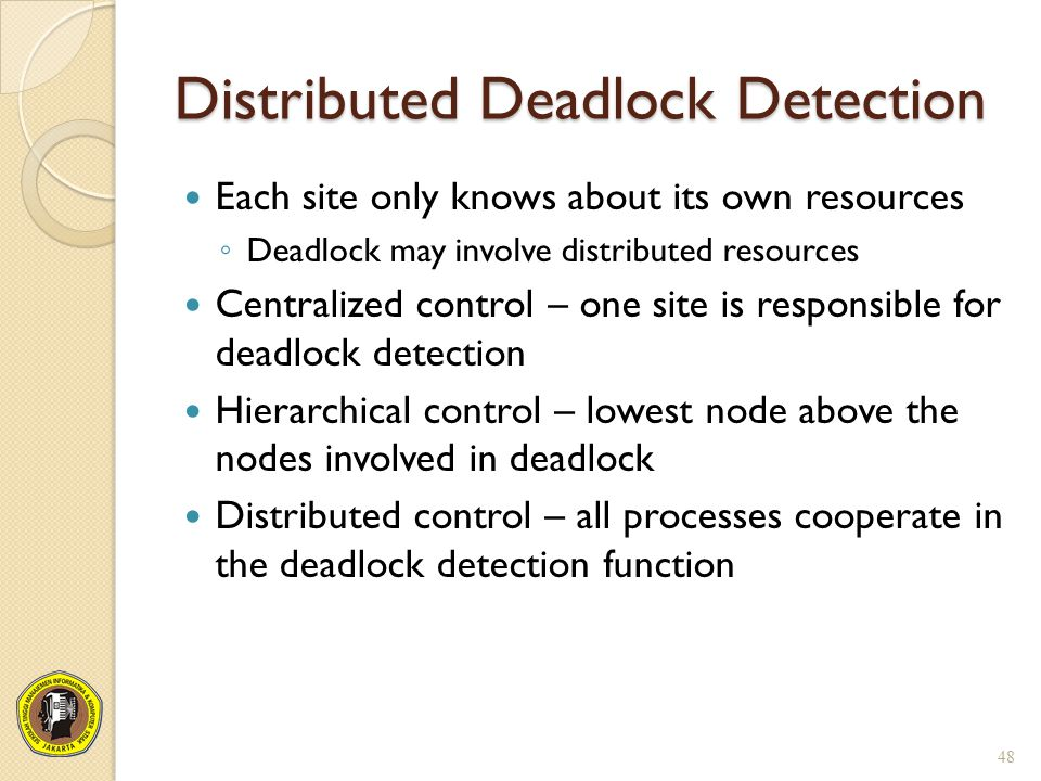 Distributed Deadlock Detection Each site only knows about its own resources ◦ Deadlock may involve distributed resources Centralized control – one sit