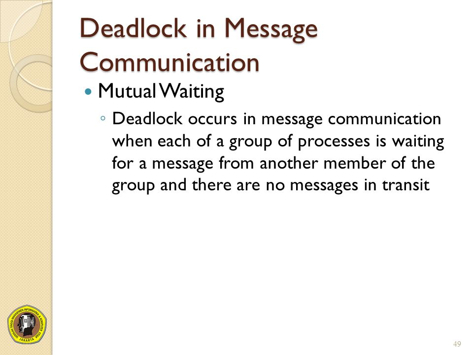 Deadlock in Message Communication Mutual Waiting ◦ Deadlock occurs in message communication when each of a group of processes is waiting for a message