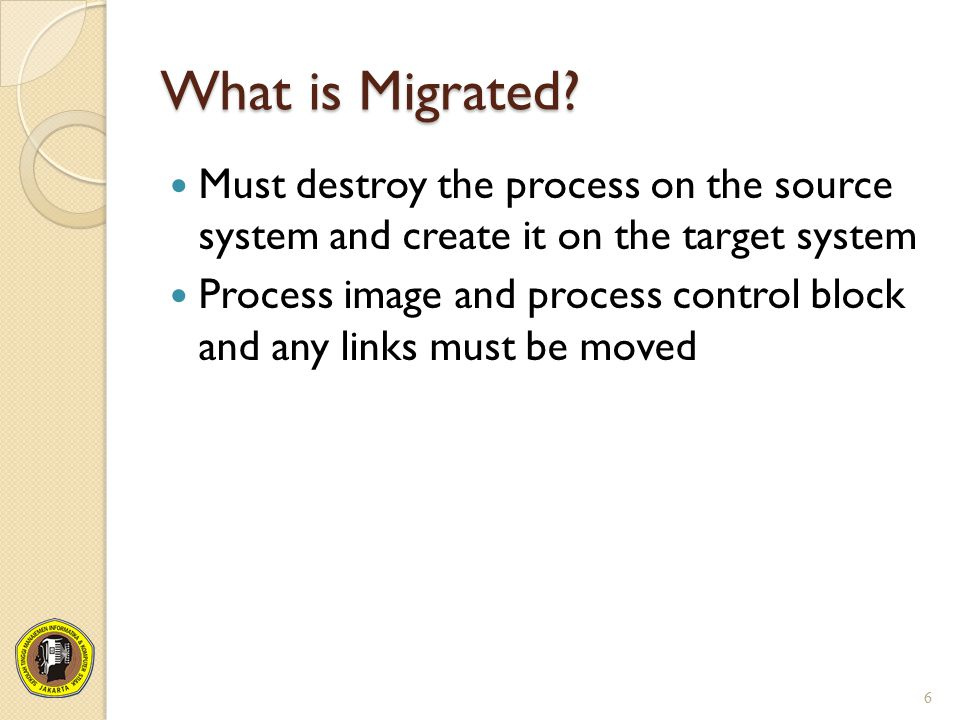 What is Migrated? Must destroy the process on the source system and create it on the target system Process image and process control block and any lin