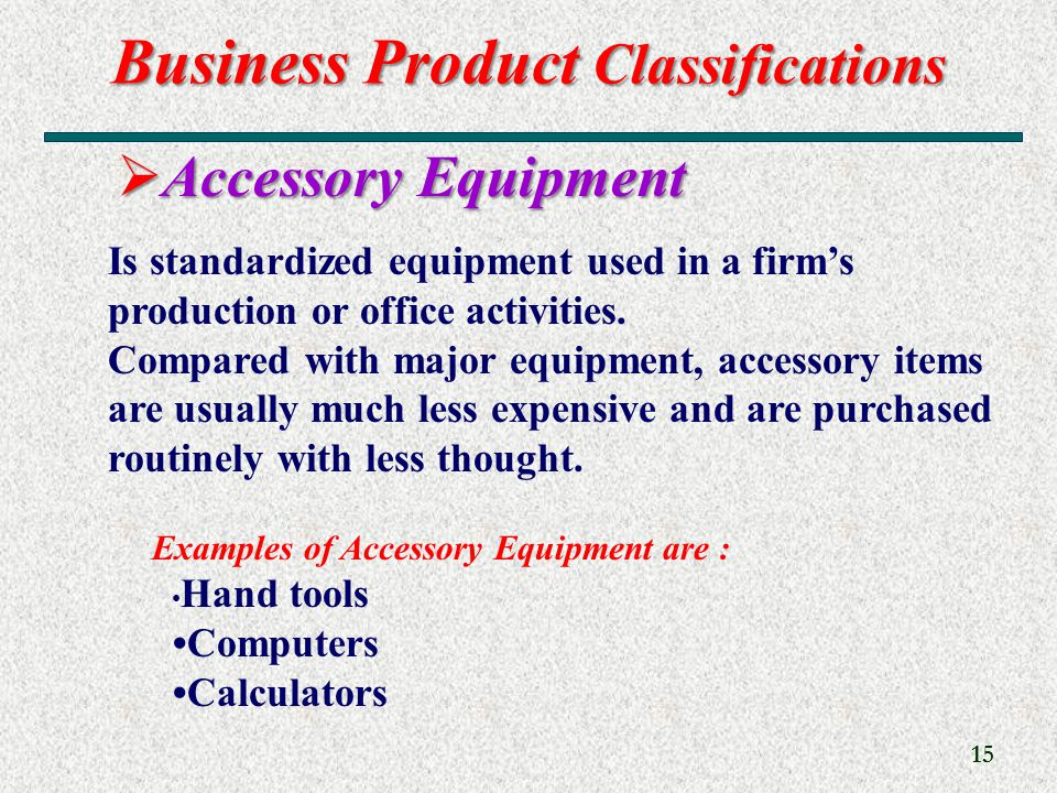 Business Product Classifications 15  Accessory Equipment Is standardized equipment used in a firm's production or office activities.