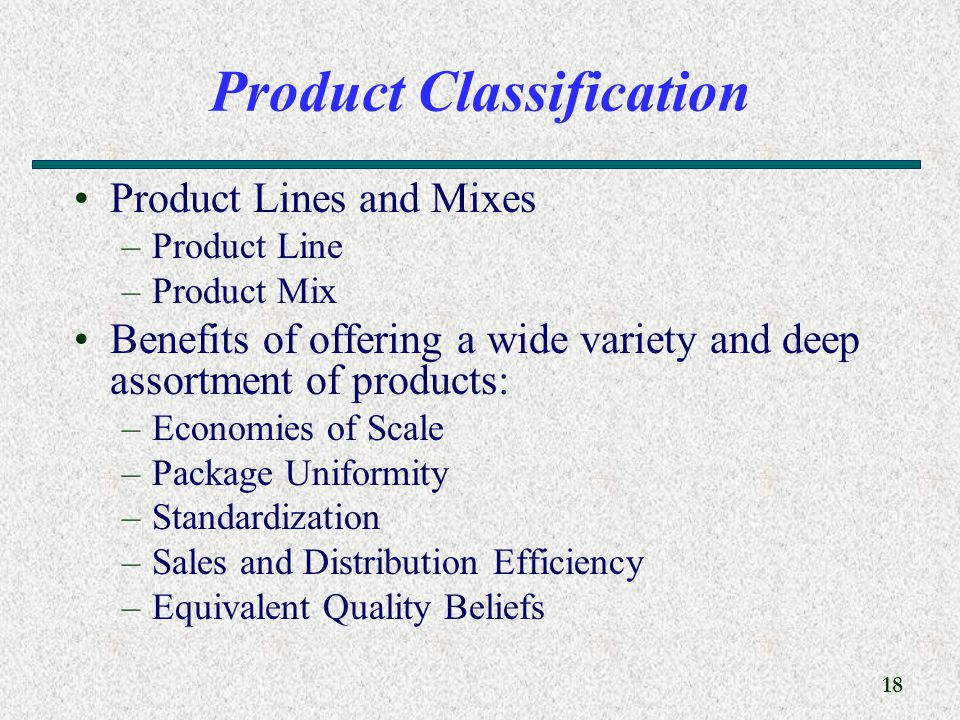 18 Product Classification Product Lines and Mixes –Product Line –Product Mix Benefits of offering a wide variety and deep assortment of products: –Economies of Scale –Package Uniformity –Standardization –Sales and Distribution Efficiency –Equivalent Quality Beliefs