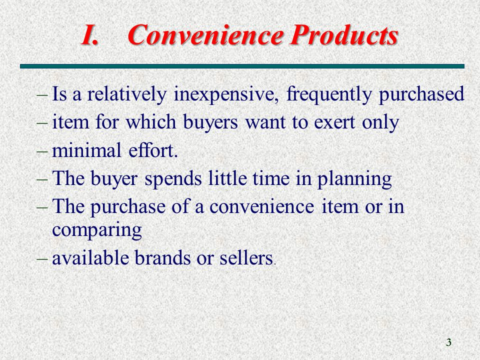 I.Convenience Products 3 –Is a relatively inexpensive, frequently purchased –item for which buyers want to exert only –minimal effort.