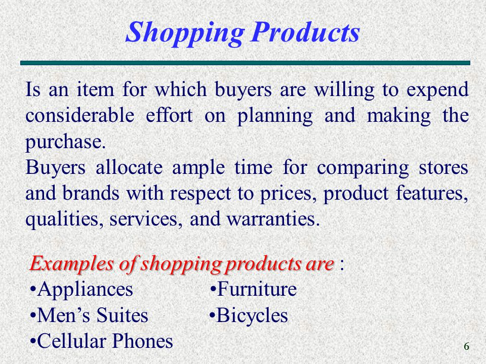 6 Shopping Products Is an item for which buyers are willing to expend considerable effort on planning and making the purchase.